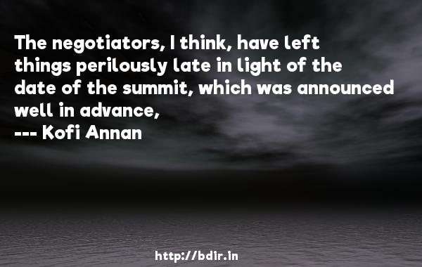 The negotiators, I think, have left things perilously late in light of the date of the summit, which was announced well in advance,  -   Kofi Annan     Quotes