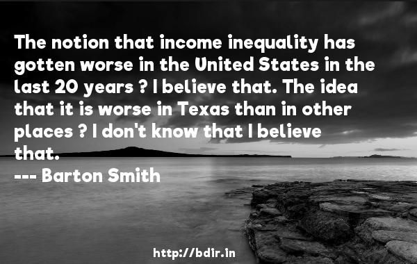 The notion that income inequality has gotten worse in the United States in the last 20 years ? I believe that. The idea that it is worse in Texas than in other places ? I don't know that I believe that.  -   Barton Smith     Quotes