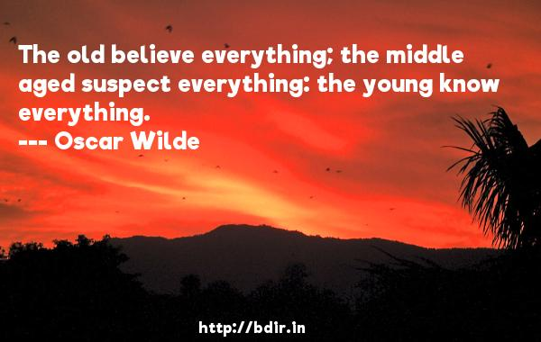 The old believe everything; the middle aged suspect everything: the young know everything.  -   Oscar Wilde     Quotes