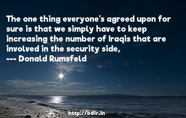 The one thing everyone's agreed upon for sure is that we simply have to keep increasing the number of Iraqis that are involved in the security side,  -   Donald Rumsfeld     Quotes
