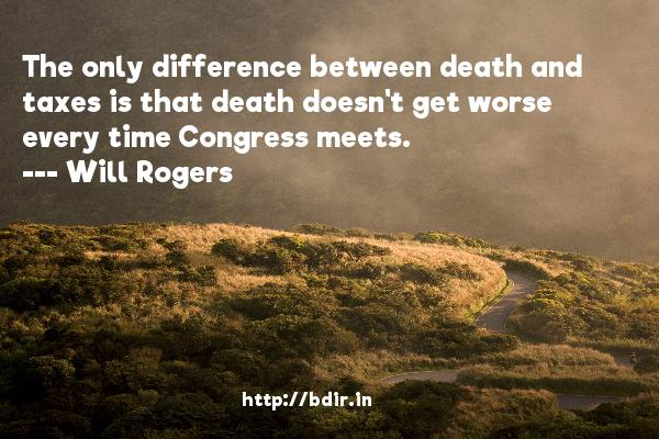 The only difference between death and taxes is that death doesn't get worse every time Congress meets.  -   Will Rogers     Quotes