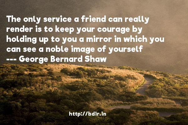 The only service a friend can really render is to keep your courage by holding up to you a mirror in which you can see a noble image of yourself  -   George Bernard Shaw     Quotes