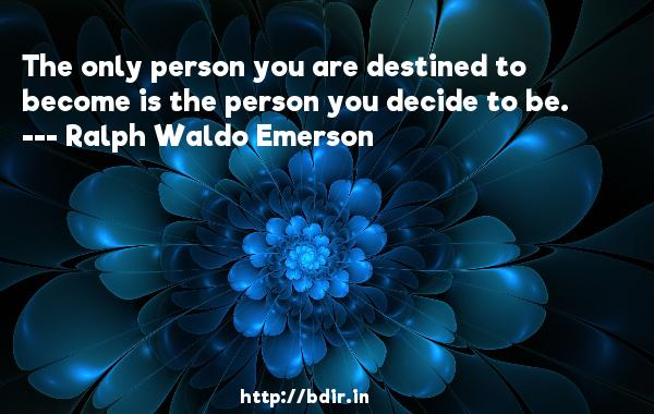 The only person you are destined to become is the person you decide to be.  -   Ralph Waldo Emerson     Quotes