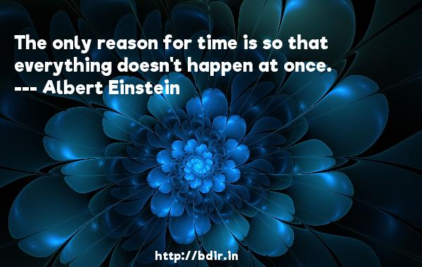 The only reason for time is so that everything doesn't happen at once.  -   Albert Einstein     Quotes