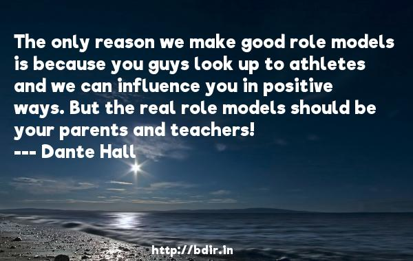 The only reason we make good role models is because you guys look up to athletes and we can influence you in positive ways. But the real role models should be your parents and teachers!  -   Dante Hall     Quotes