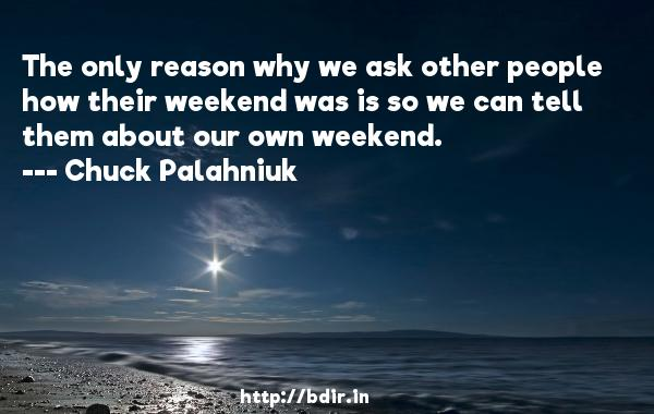 The only reason why we ask other people how their weekend was is so we can tell them about our own weekend.  -   Chuck Palahniuk     Quotes