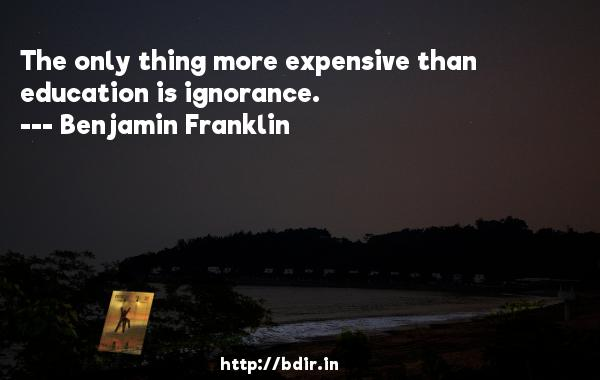 The only thing more expensive than education is ignorance.  -   Benjamin Franklin     Quotes