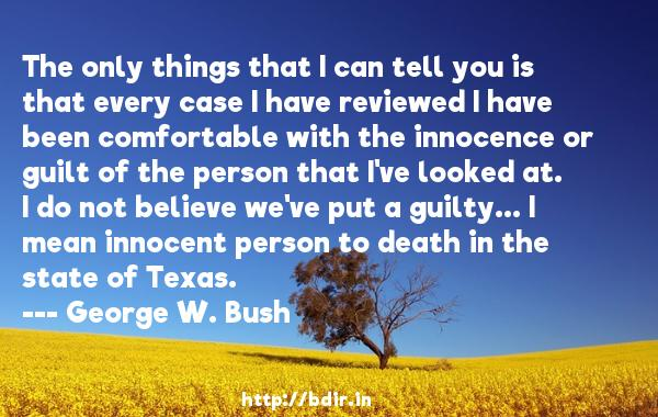 The only things that I can tell you is that every case I have reviewed I have been comfortable with the innocence or guilt of the person that I've looked at. I do not believe we've put a guilty... I mean innocent person to death in the state of Texas.  -   George W. Bush     Quotes