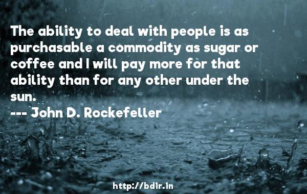 The ability to deal with people is as purchasable a commodity as sugar or coffee and I will pay more for that ability than for any other under the sun.  -   John D. Rockefeller     Quotes