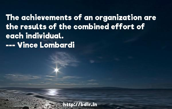The achievements of an organization are the results of the combined effort of each individual.  -   Vince Lombardi     Quotes