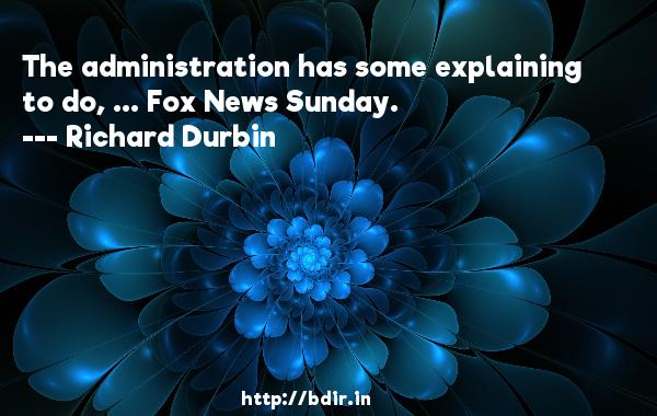 The administration has some explaining to do, ... Fox News Sunday.  -   Richard Durbin     Quotes