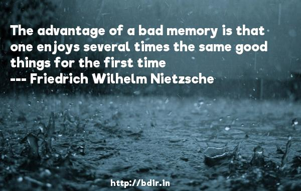 The advantage of a bad memory is that one enjoys several times the same good things for the first time  -   Friedrich Wilhelm Nietzsche     Quotes