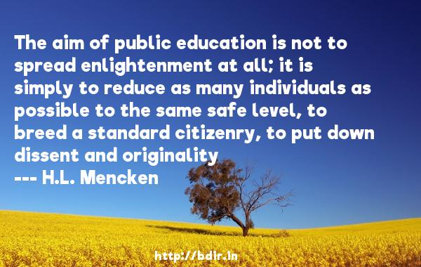 The aim of public education is not to spread enlightenment at all; it is simply to reduce as many individuals as possible to the same safe level, to breed a standard citizenry, to put down dissent and originality  -   H.L. Mencken     Quotes