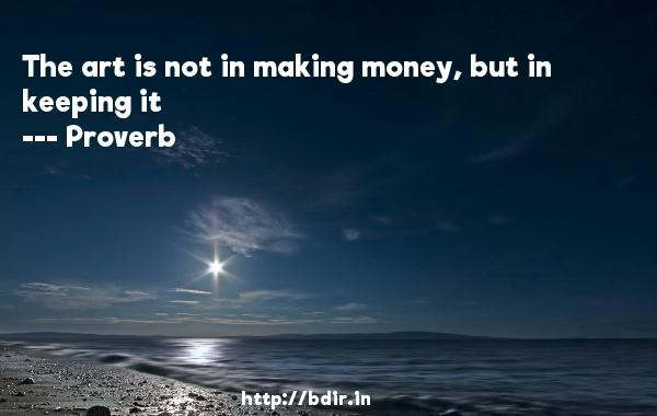 The art is not in making money, but in keeping it  -   Proverb      Quotes