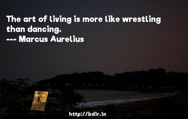 The art of living is more like wrestling than dancing.  -   Marcus Aurelius     Quotes