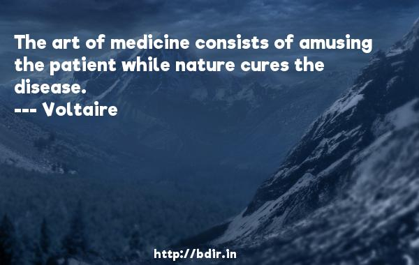 The art of medicine consists of amusing the patient while nature cures the disease.  -    Voltaire     Quotes