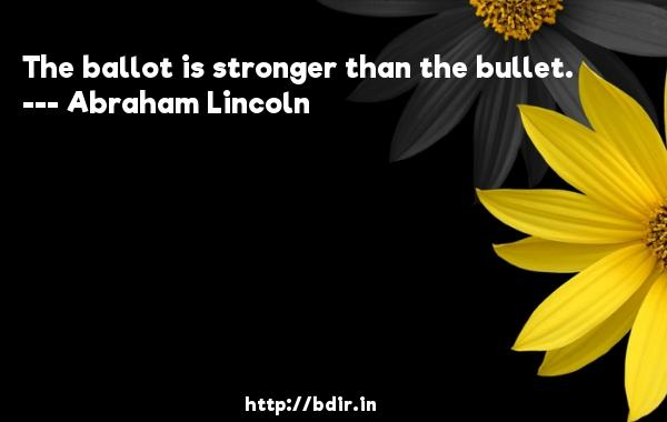 The ballot is stronger than the bullet.  -   Abraham Lincoln     Quotes