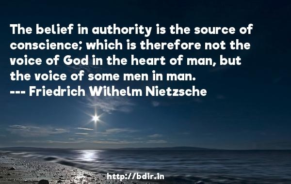 The belief in authority is the source of conscience; which is therefore not the voice of God in the heart of man, but the voice of some men in man.  -   Friedrich Wilhelm Nietzsche     Quotes