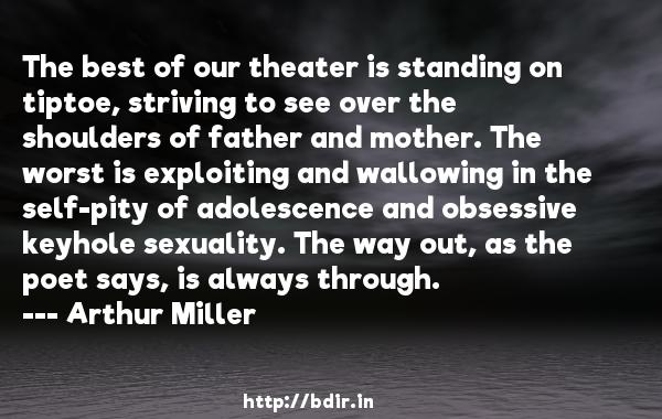 The best of our theater is standing on tiptoe, striving to see over the shoulders of father and mother. The worst is exploiting and wallowing in the self-pity of adolescence and obsessive keyhole sexuality. The way out, as the poet says, is always through.  -   Arthur Miller     Quotes