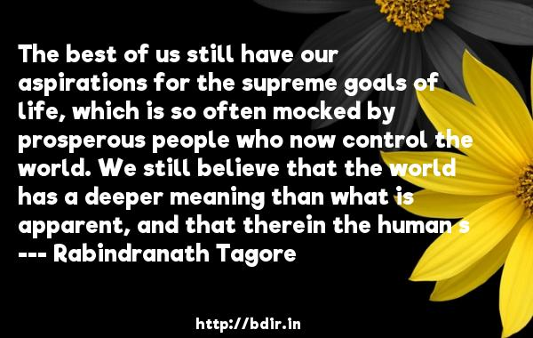 The best of us still have our aspirations for the supreme goals of life, which is so often mocked by prosperous people who now control the world. We still believe that the world has a deeper meaning than what is apparent, and that therein the human s  -   Rabindranath Tagore     Quotes