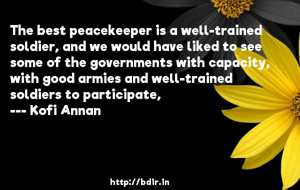 The best peacekeeper is a well-trained soldier, and we would have liked to see some of the governments with capacity, with good armies and well-trained soldiers to participate,  -   Kofi Annan     Quotes
