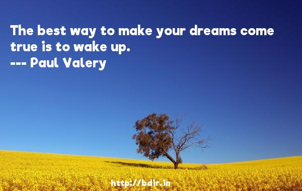 The best way to make your dreams come true is to wake up.  -   Paul Valery     Quotes