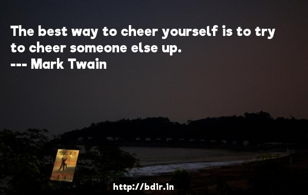 The best way to cheer yourself is to try to cheer someone else up.  -   Mark Twain     Quotes