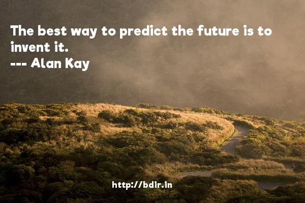 The best way to predict the future is to invent it.  -   Alan Kay     Quotes