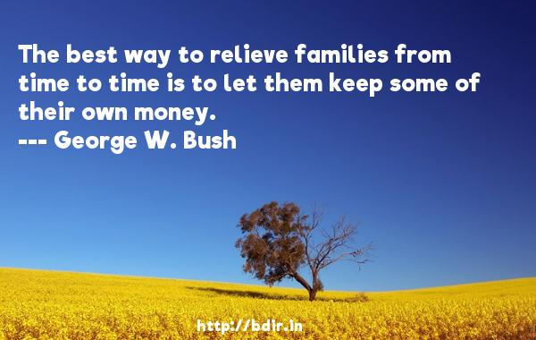 The best way to relieve families from time to time is to let them keep some of their own money.  -   George W. Bush     Quotes