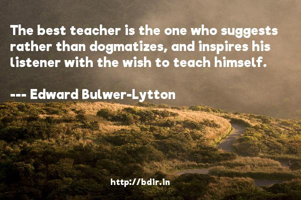 The best teacher is the one who suggests rather than dogmatizes, and inspires his listener with the wish to teach himself.  -   Edward Bulwer-Lytton     Quotes
