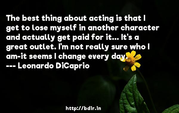 The best thing about acting is that I get to lose myself in another character and actually get paid for it... It's a great outlet. I'm not really sure who I am-it seems I change every day.  -   Leonardo DiCaprio     Quotes
