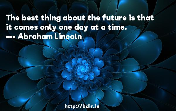 The best thing about the future is that it comes only one day at a time.  -   Abraham Lincoln     Quotes