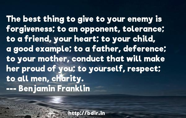 The best thing to give to your enemy is forgiveness; to an opponent, tolerance; to a friend, your heart; to your child, a good example; to a father, deference; to your mother, conduct that will make her proud of you; to yourself, respect; to all men, charity.  -   Benjamin Franklin     Quotes