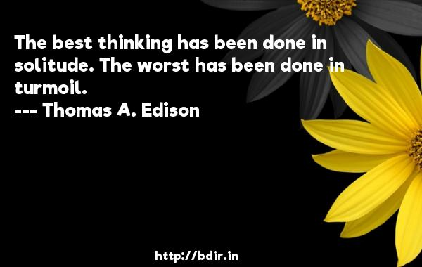The best thinking has been done in solitude. The worst has been done in turmoil.  -   Thomas A. Edison     Quotes