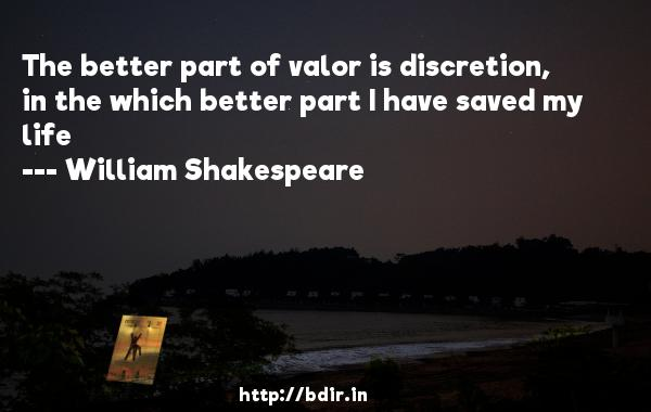 The better part of valor is discretion, in the which better part I have saved my life  -   William Shakespeare     Quotes