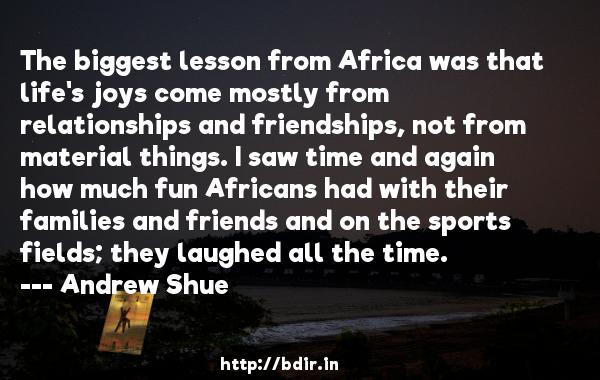 The biggest lesson from Africa was that life's joys come mostly from relationships and friendships, not from material things. I saw time and again how much fun Africans had with their families and friends and on the sports fields; they laughed all the time.  -   Andrew Shue     Quotes