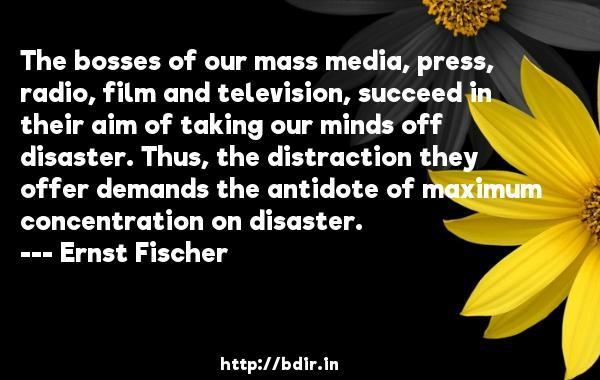 The bosses of our mass media, press, radio, film and television, succeed in their aim of taking our minds off disaster. Thus, the distraction they offer demands the antidote of maximum concentration on disaster.  -   Ernst Fischer     Quotes
