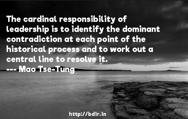 The cardinal responsibility of leadership is to identify the dominant contradiction at each point of the historical process and to work out a central line to resolve it.  -   Mao Tse-Tung     Quotes