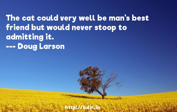 The cat could very well be man's best friend but would never stoop to admitting it.  -   Doug Larson     Quotes