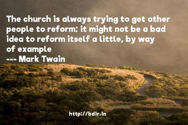 The church is always trying to get other people to reform; it might not be a bad idea to reform itself a little, by way of example  -   Mark Twain     Quotes