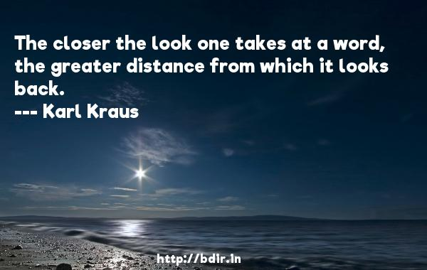 The closer the look one takes at a word, the greater distance from which it looks back.  -   Karl Kraus     Quotes