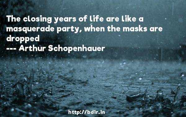 The closing years of life are like a masquerade party, when the masks are dropped  -   Arthur Schopenhauer     Quotes