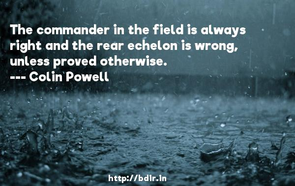 The commander in the field is always right and the rear echelon is wrong, unless proved otherwise.  -   Colin Powell     Quotes