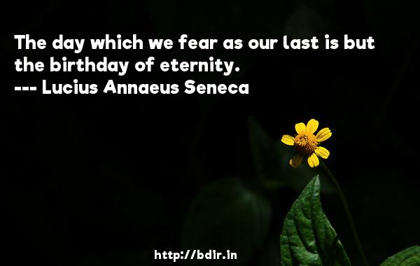 The day which we fear as our last is but the birthday of eternity.  -   Lucius Annaeus Seneca     Quotes