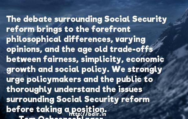 The debate surrounding Social Security reform brings to the forefront philosophical differences, varying opinions, and the age old trade-offs between fairness, simplicity, economic growth and social policy. We strongly urge policymakers and the public to thoroughly understand the issues surrounding Social Security reform before taking a position.  -   Tom Ochsenschlager     Quotes