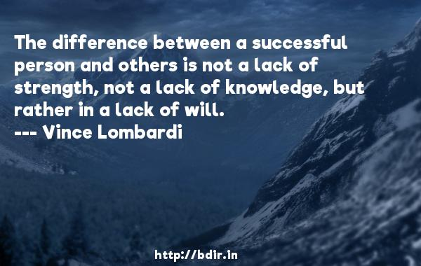 The difference between a successful person and others is not a lack of strength, not a lack of knowledge, but rather in a lack of will.  -   Vince Lombardi     Quotes