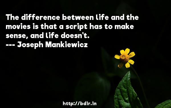 The difference between life and the movies is that a script has to make sense, and life doesn't.  -   Joseph Mankiewicz     Quotes
