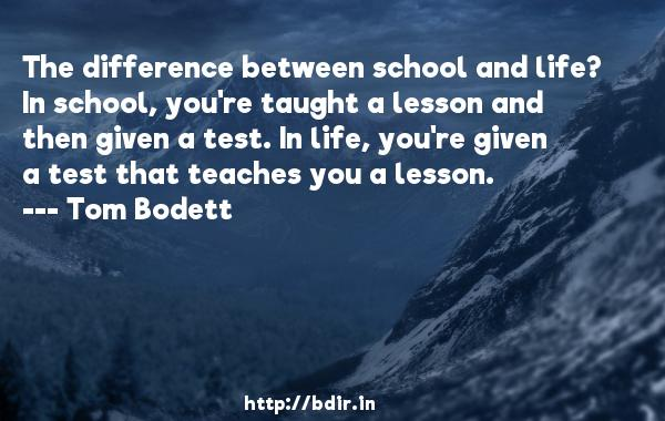 The difference between school and life? In school, you're taught a lesson and then given a test. In life, you're given a test that teaches you a lesson.  -   Tom Bodett     Quotes