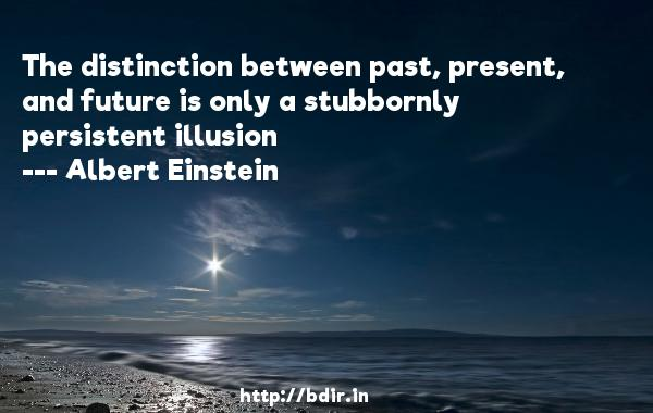 The distinction between past, present, and future is only a stubbornly persistent illusion  -   Albert Einstein     Quotes