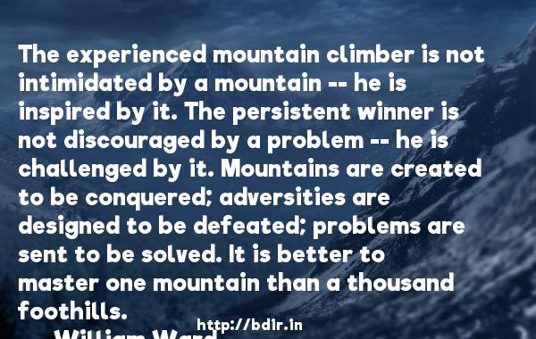 The experienced mountain climber is not intimidated by a mountain -- he is inspired by it. The persistent winner is not discouraged by a problem -- he is challenged by it. Mountains are created to be conquered; adversities are designed to be defeated; problems are sent to be solved. It is better to master one mountain than a thousand foothills.  -   William Ward     Quotes